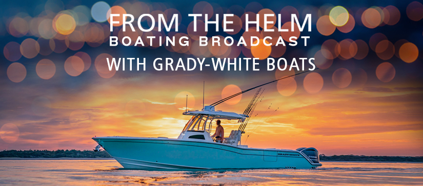 From the Helm Boating Broadcast with Grady-White Boats